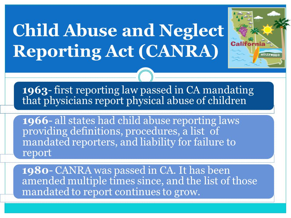 Child Abuse and Neglect Reporting Act (CANRA) 1963- first reporting law passed in CA mandating that physicians report physical abuse of children 1966-