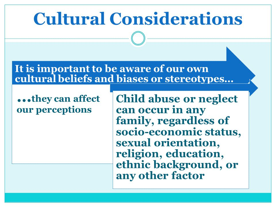 Cultural Considerations It is important to be aware of our own cultural beliefs and biases or stereotypes… … they can affect our perceptions Child abu