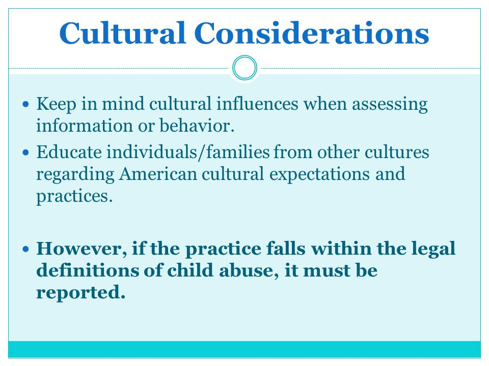 Cultural Considerations Keep in mind cultural influences when assessing information or behavior. Educate individuals/families from other cultures rega
