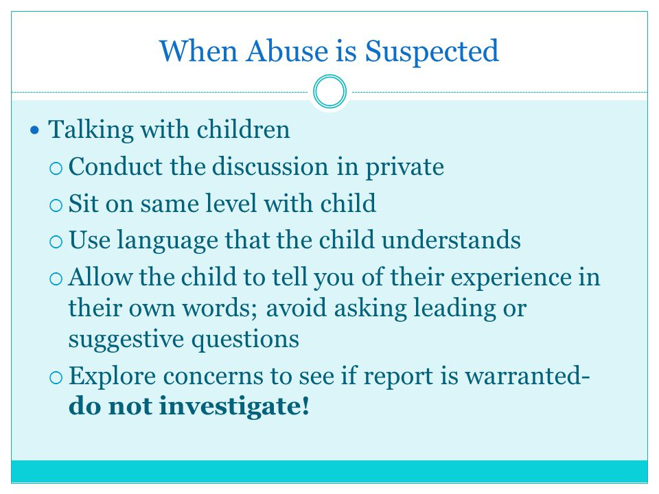 When Abuse is Suspected Talking with children  Conduct the discussion in private  Sit on same level with child  Use language that the child underst