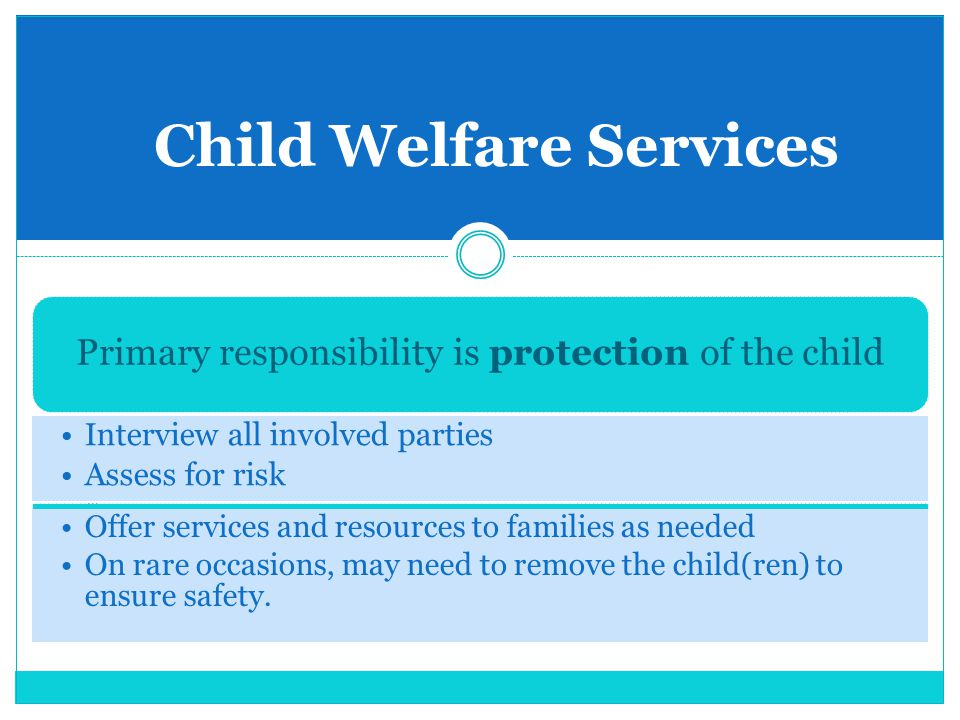 Child Welfare Services Primary responsibility is protection of the child Interview all involved parties Assess for risk Pro Offer services and resourc