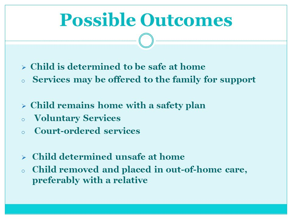Possible Outcomes  Child is determined to be safe at home o Services may be offered to the family for support  Child remains home with a safety plan