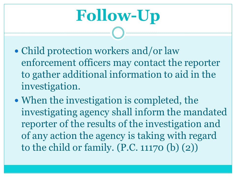 Follow-Up Child protection workers and/or law enforcement officers may contact the reporter to gather additional information to aid in the investigati
