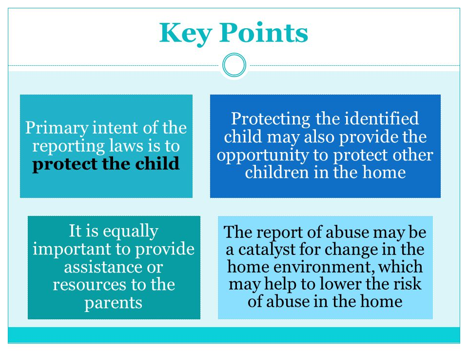 Key Points Primary intent of the reporting laws is to protect the child Protecting the identified child may also provide the opportunity to protect ot