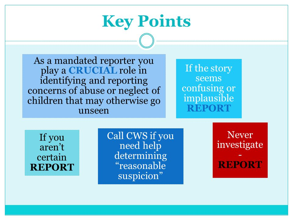 "Key Points Call CWS if you need help determining ""reasonable suspicion"" As a mandated reporter you play a CRUCIAL role in identifying and reporting co"