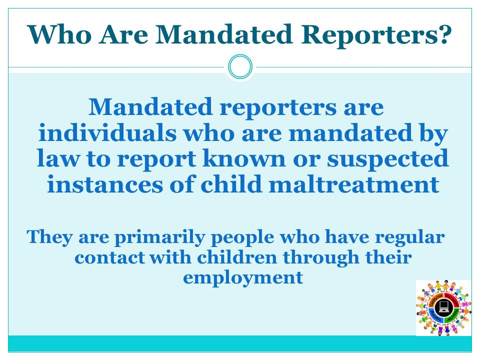 Mandated reporters are individuals who are mandated by law to report known or suspected instances of child maltreatment They are primarily people who