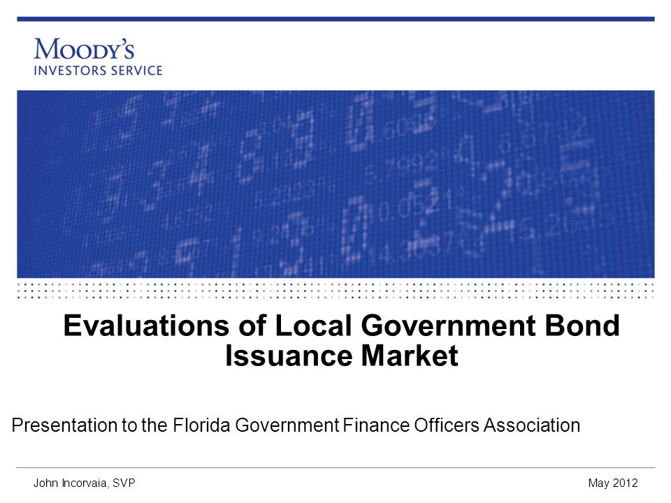 Evaluations of Local Government Bond Issuance Market Presentation to the Florida Government Finance Officers Association May 2012 John Incorvaia, SVP