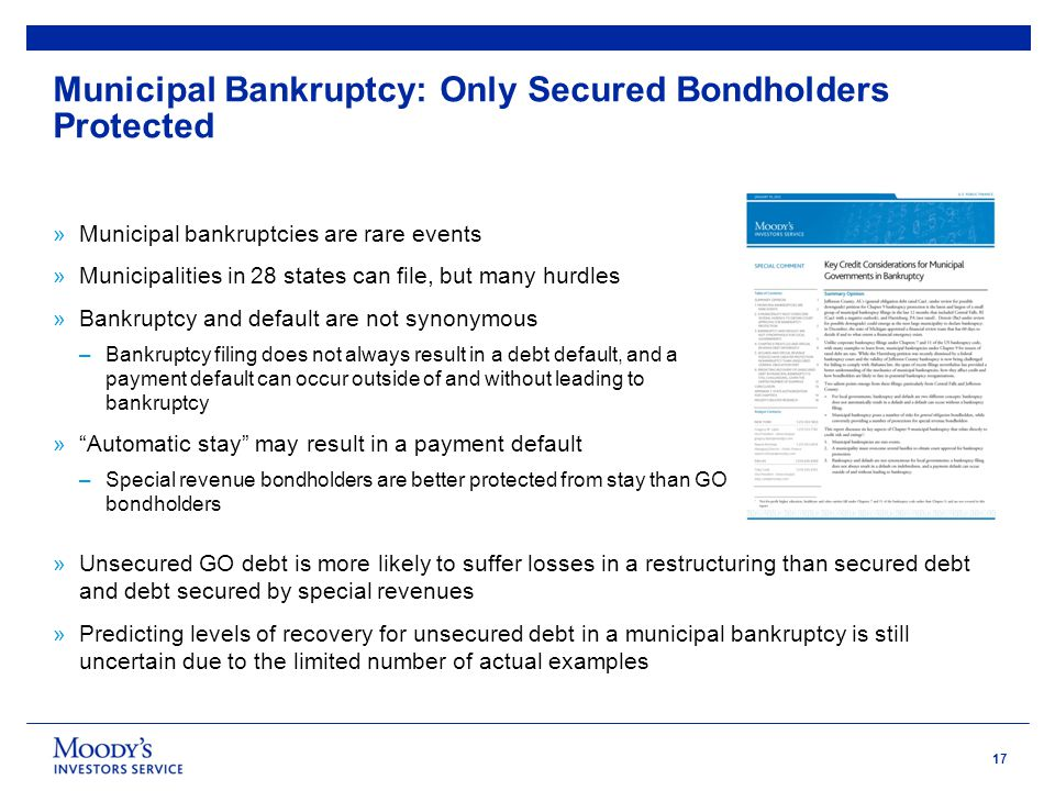 17 Municipal Bankruptcy: Only Secured Bondholders Protected »Municipal bankruptcies are rare events »Municipalities in 28 states can file, but many hurdles »Bankruptcy and default are not synonymous –Bankruptcy filing does not always result in a debt default, and a payment default can occur outside of and without leading to bankruptcy » Automatic stay may result in a payment default –Special revenue bondholders are better protected from stay than GO bondholders »Unsecured GO debt is more likely to suffer losses in a restructuring than secured debt and debt secured by special revenues »Predicting levels of recovery for unsecured debt in a municipal bankruptcy is still uncertain due to the limited number of actual examples