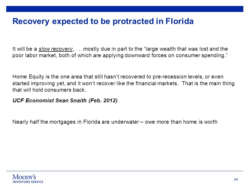 24 Recovery expected to be protracted in Florida It will be a slow recovery,...mostly due in part to the large wealth that was lost and the poor labor market, both of which are applying downward forces on consumer spending. Home Equity is the one area that still hasn't recovered to pre-recession levels, or even started improving yet, and it won't recover like the financial markets.