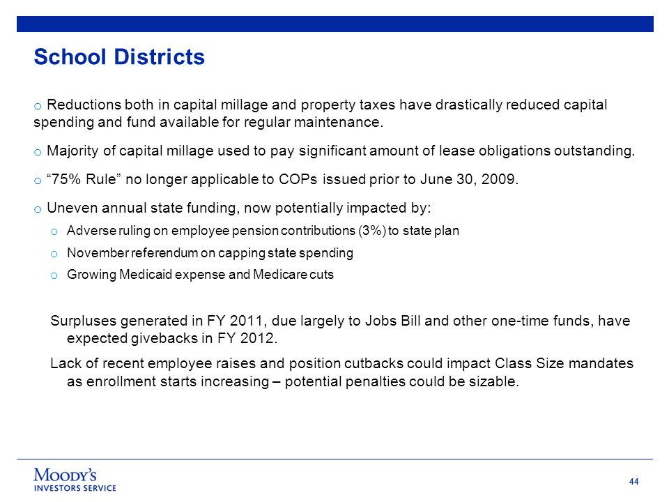 44 School Districts o Reductions both in capital millage and property taxes have drastically reduced capital spending and fund available for regular m