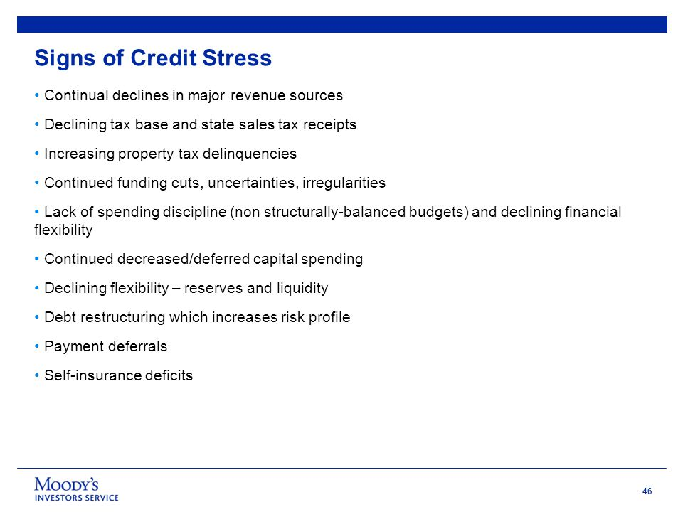 46 Signs of Credit Stress Continual declines in major revenue sources Declining tax base and state sales tax receipts Increasing property tax delinquencies Continued funding cuts, uncertainties, irregularities Lack of spending discipline (non structurally-balanced budgets) and declining financial flexibility Continued decreased/deferred capital spending Declining flexibility – reserves and liquidity Debt restructuring which increases risk profile Payment deferrals Self-insurance deficits