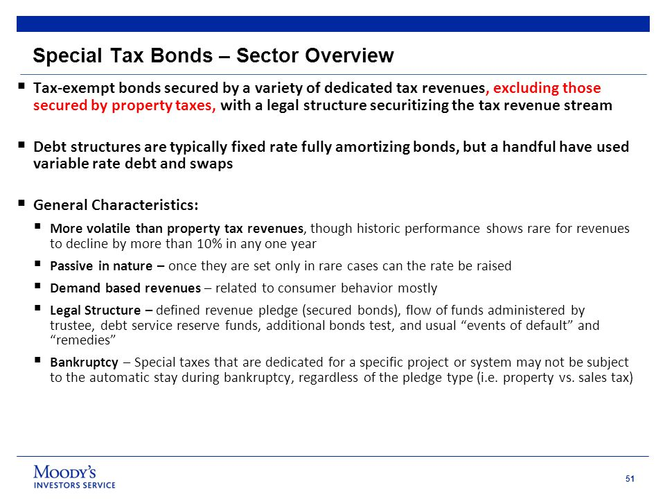 51 Special Tax Bonds – Sector Overview  Tax-exempt bonds secured by a variety of dedicated tax revenues, excluding those secured by property taxes, with a legal structure securitizing the tax revenue stream  Debt structures are typically fixed rate fully amortizing bonds, but a handful have used variable rate debt and swaps  General Characteristics:  More volatile than property tax revenues, though historic performance shows rare for revenues to decline by more than 10% in any one year  Passive in nature – once they are set only in rare cases can the rate be raised  Demand based revenues – related to consumer behavior mostly  Legal Structure – defined revenue pledge (secured bonds), flow of funds administered by trustee, debt service reserve funds, additional bonds test, and usual events of default and remedies  Bankruptcy – Special taxes that are dedicated for a specific project or system may not be subject to the automatic stay during bankruptcy, regardless of the pledge type (i.e.
