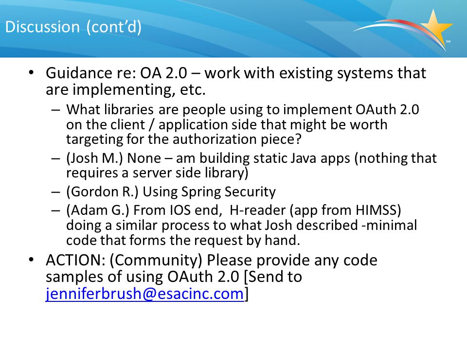 Discussion (cont'd) Guidance re: OA 2.0 – work with existing systems that are implementing, etc. – What libraries are people using to implement OAuth