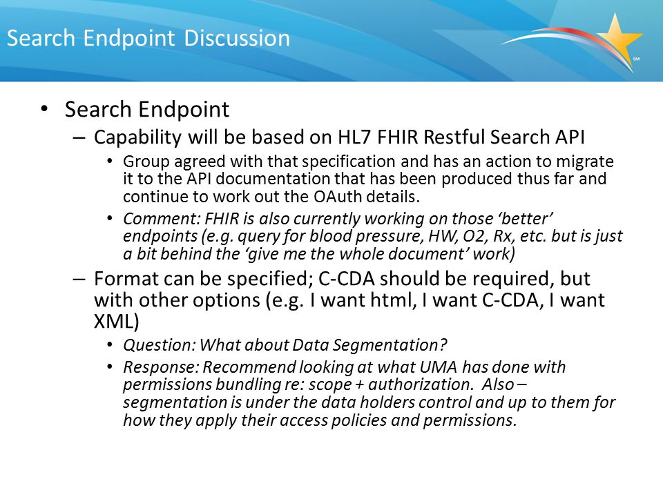 Search Endpoint Discussion Search Endpoint – Capability will be based on HL7 FHIR Restful Search API Group agreed with that specification and has an a