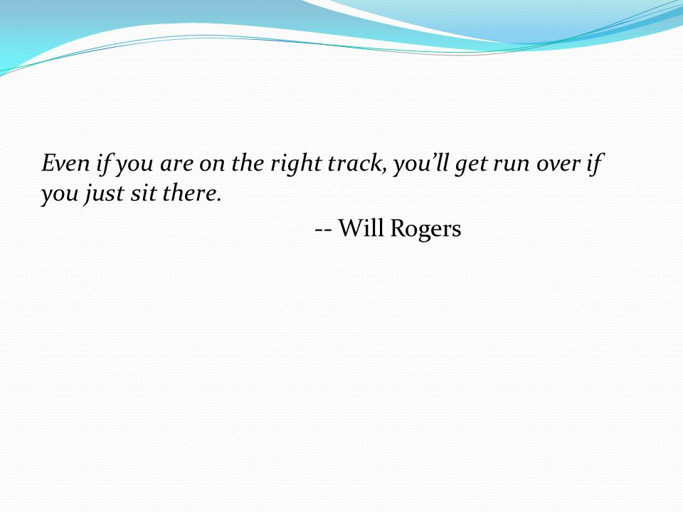 Even if you are on the right track, you'll get run over if you just sit there. -- Will Rogers