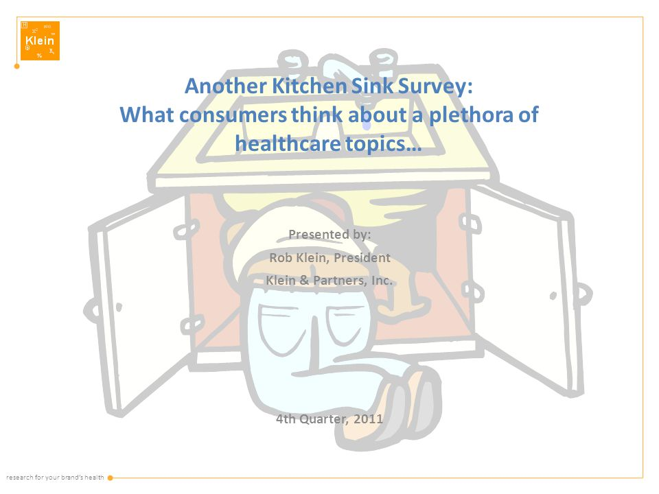 research for your brand's health Another Kitchen Sink Survey: What consumers think about a plethora of healthcare topics… Presented by: Rob Klein, President Klein & Partners, Inc.
