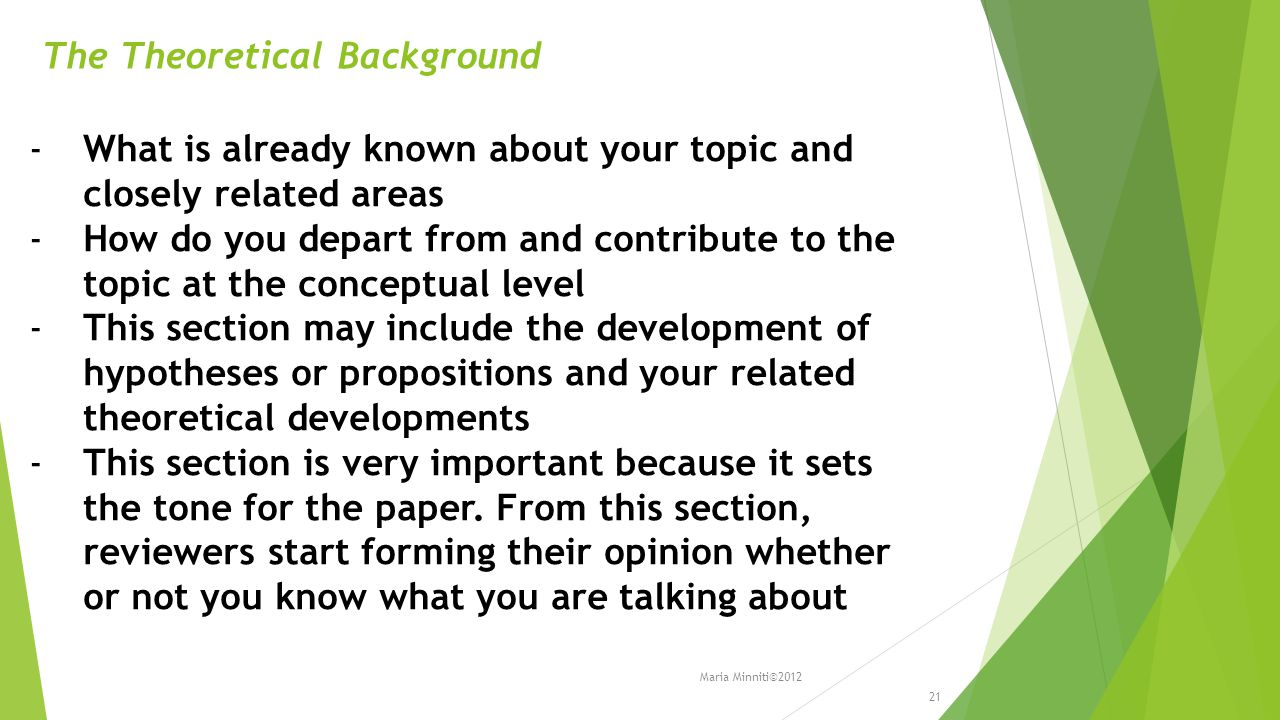 The Theoretical Background -What is already known about your topic and closely related areas -How do you depart from and contribute to the topic at the conceptual level -This section may include the development of hypotheses or propositions and your related theoretical developments -This section is very important because it sets the tone for the paper.