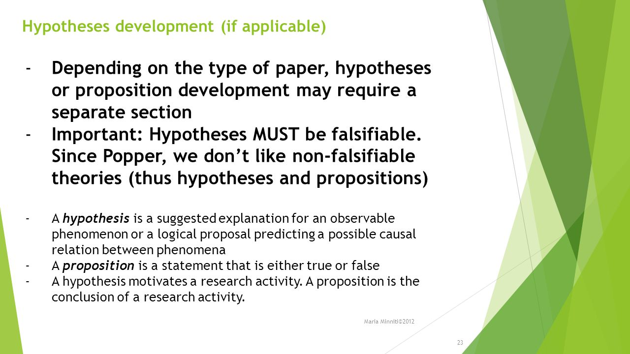 Hypotheses development (if applicable) -Depending on the type of paper, hypotheses or proposition development may require a separate section -Important: Hypotheses MUST be falsifiable.