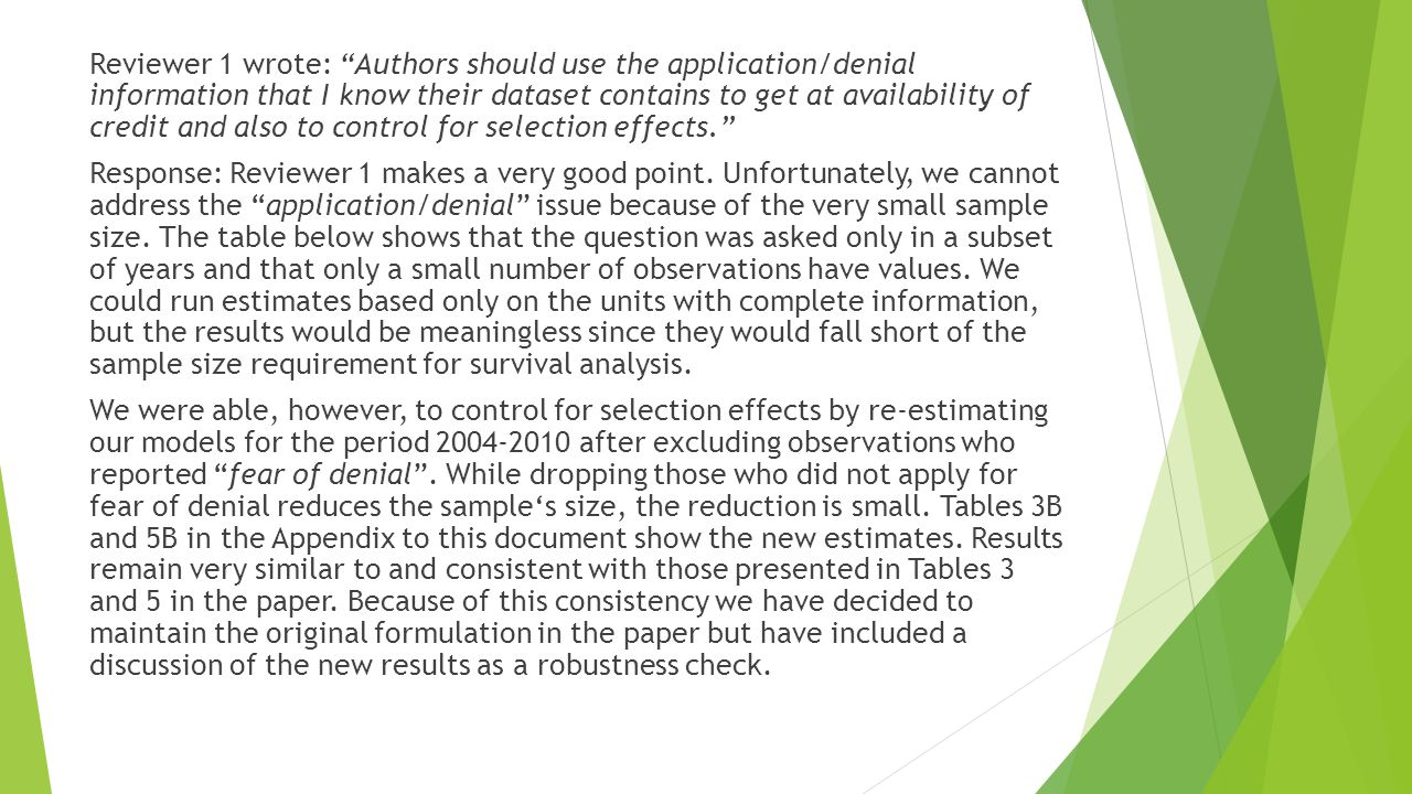 Reviewer 1 wrote: Authors should use the application/denial information that I know their dataset contains to get at availability of credit and also to control for selection effects. Response: Reviewer 1 makes a very good point.