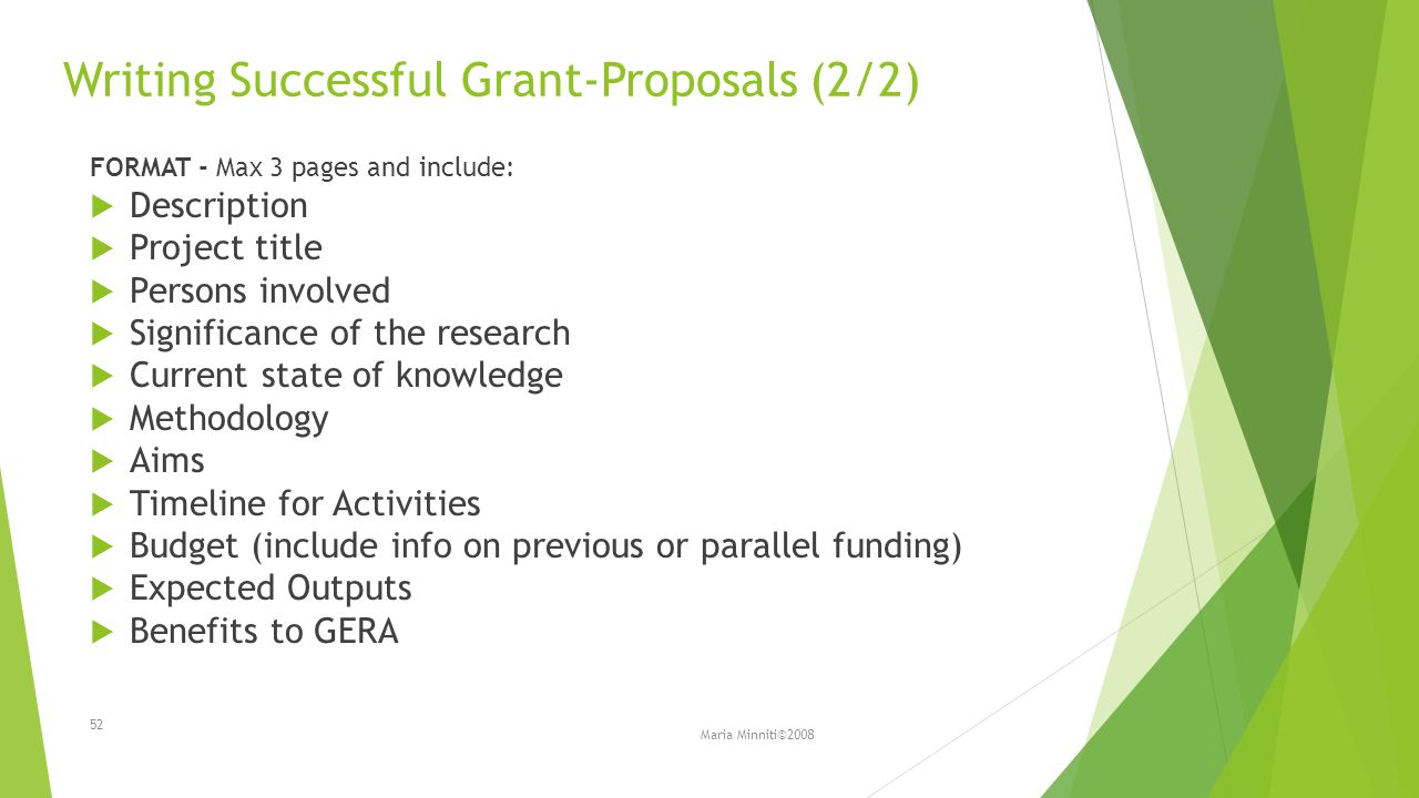 Writing Successful Grant-Proposals (2/2) FORMAT - Max 3 pages and include:  Description  Project title  Persons involved  Significance of the research  Current state of knowledge  Methodology  Aims  Timeline for Activities  Budget (include info on previous or parallel funding)  Expected Outputs  Benefits to GERA Maria Minniti©2008 52