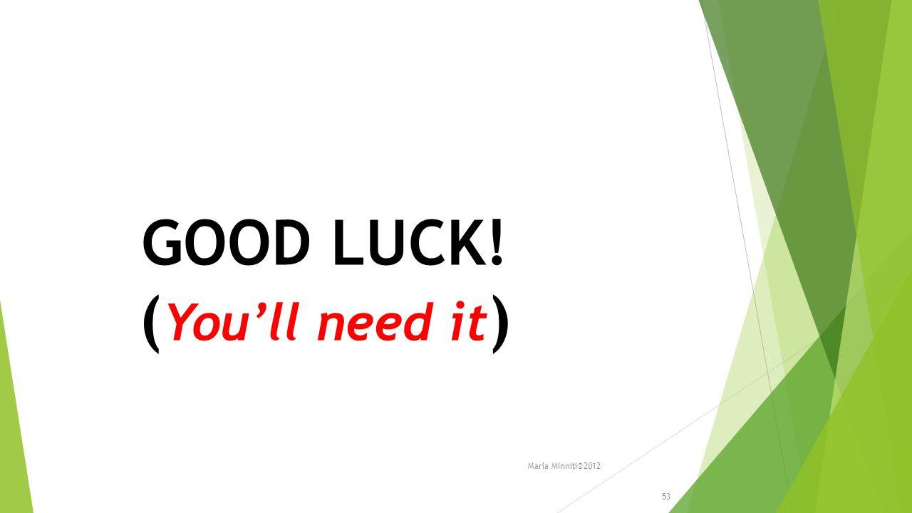 GOOD LUCK! ( You'll need it ) 53 Maria Minniti©2012
