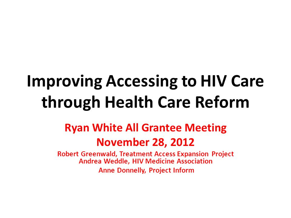 Improving Accessing to HIV Care through Health Care Reform Ryan White All Grantee Meeting November 28, 2012 Robert Greenwald, Treatment Access Expansion Project Andrea Weddle, HIV Medicine Association Anne Donnelly, Project Inform