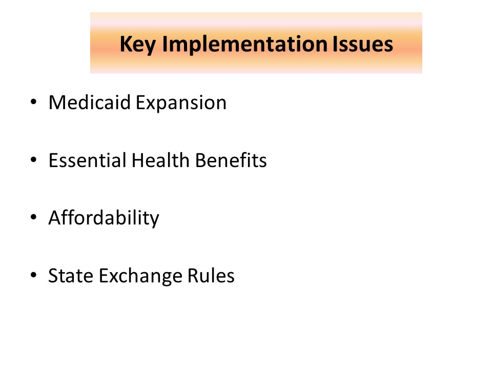 Key Implementation Issues Medicaid Expansion Essential Health Benefits Affordability State Exchange Rules