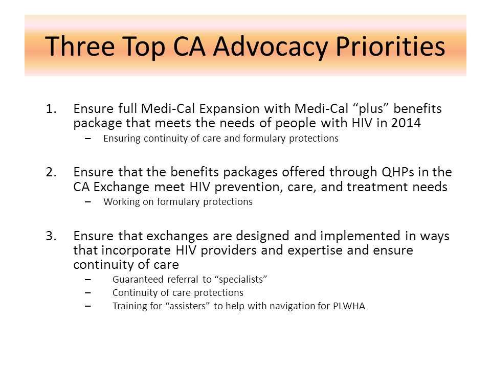 Three Top CA Advocacy Priorities 1.Ensure full Medi-Cal Expansion with Medi-Cal plus benefits package that meets the needs of people with HIV in 2014 – Ensuring continuity of care and formulary protections 2.Ensure that the benefits packages offered through QHPs in the CA Exchange meet HIV prevention, care, and treatment needs – Working on formulary protections 3.Ensure that exchanges are designed and implemented in ways that incorporate HIV providers and expertise and ensure continuity of care – Guaranteed referral to specialists – Continuity of care protections – Training for assisters to help with navigation for PLWHA