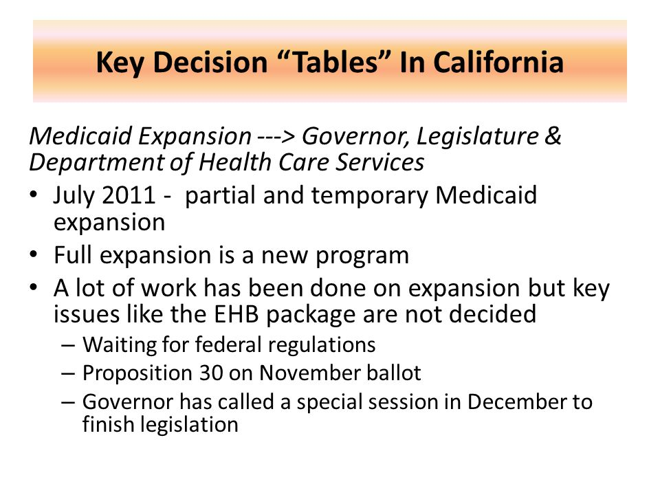 Key Decision Tables In California Medicaid Expansion ---> Governor, Legislature & Department of Health Care Services July 2011 - partial and temporary Medicaid expansion Full expansion is a new program A lot of work has been done on expansion but key issues like the EHB package are not decided – Waiting for federal regulations – Proposition 30 on November ballot – Governor has called a special session in December to finish legislation