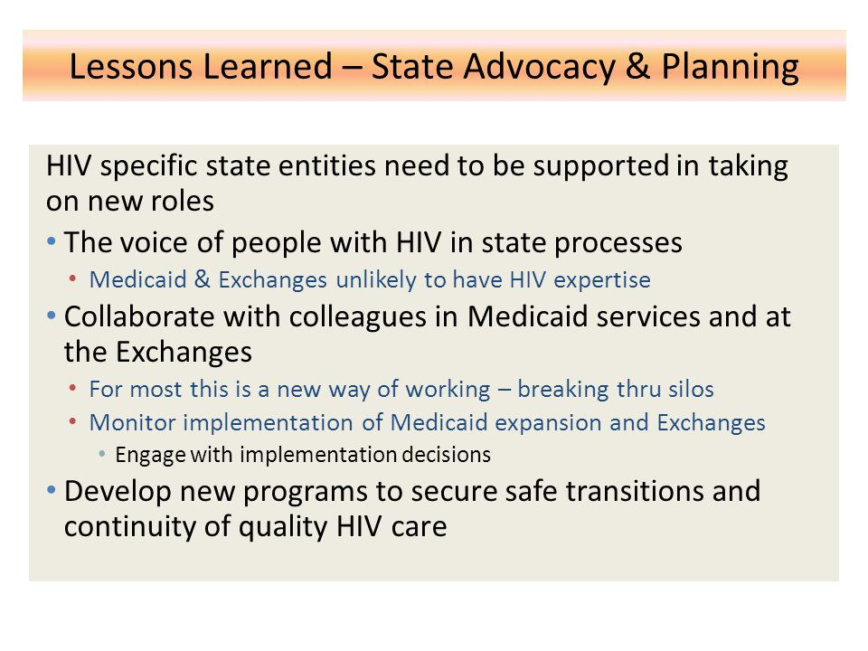 Lessons Learned – State Advocacy & Planning HIV specific state entities need to be supported in taking on new roles The voice of people with HIV in state processes Medicaid & Exchanges unlikely to have HIV expertise Collaborate with colleagues in Medicaid services and at the Exchanges For most this is a new way of working – breaking thru silos Monitor implementation of Medicaid expansion and Exchanges Engage with implementation decisions Develop new programs to secure safe transitions and continuity of quality HIV care