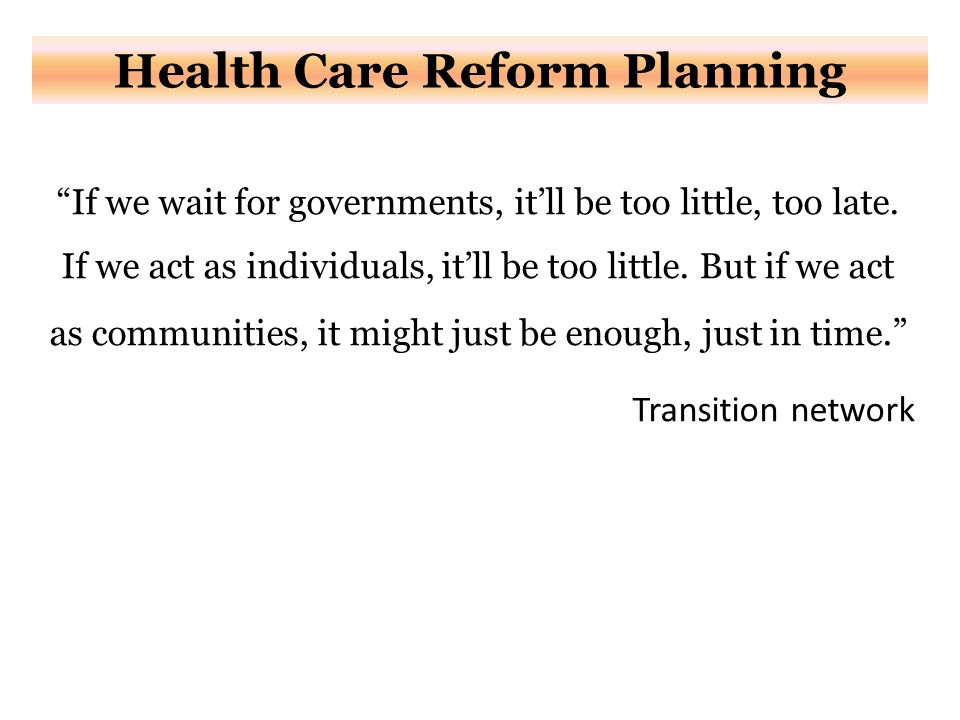 Health Care Reform Planning If we wait for governments, it'll be too little, too late.