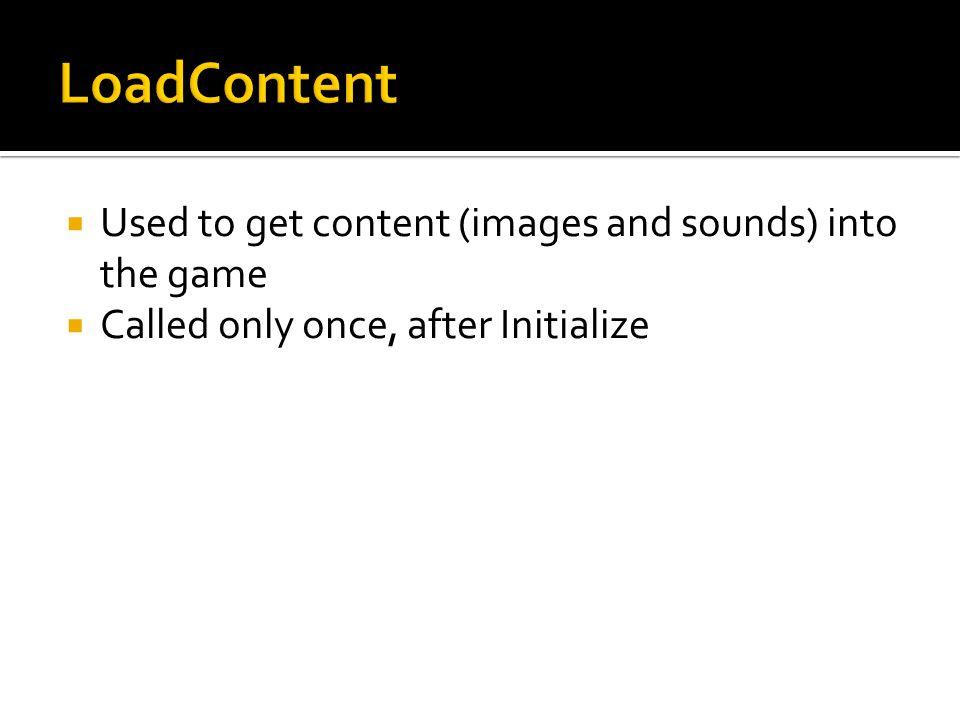  Used to get content (images and sounds) into the game  Called only once, after Initialize