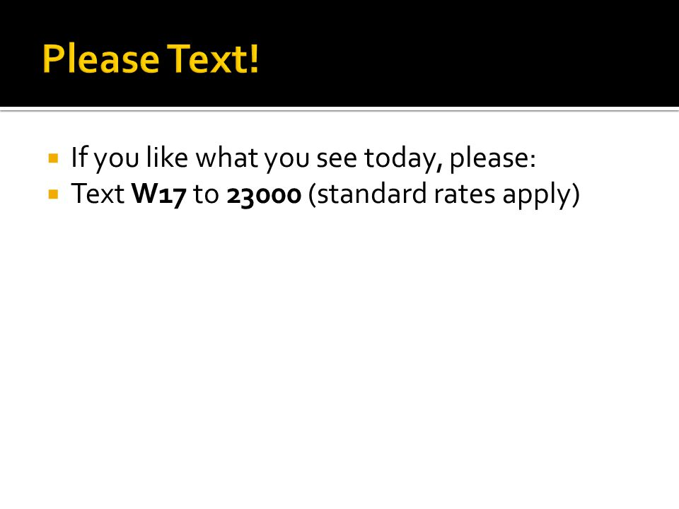  If you like what you see today, please:  Text W17 to 23000 (standard rates apply)