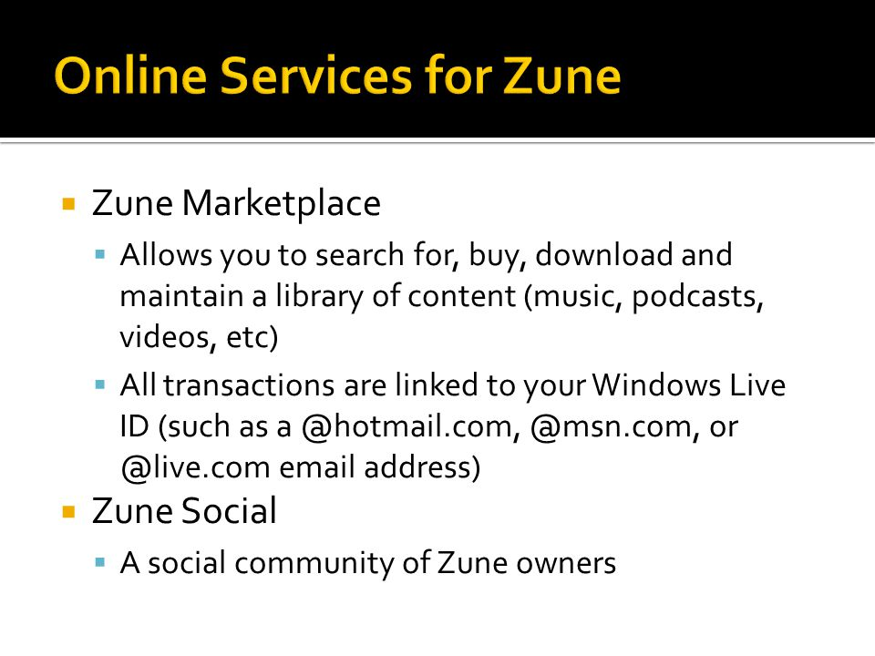  Zune Marketplace  Allows you to search for, buy, download and maintain a library of content (music, podcasts, videos, etc)  All transactions are linked to your Windows Live ID (such as a @hotmail.com, @msn.com, or @live.com email address)  Zune Social  A social community of Zune owners