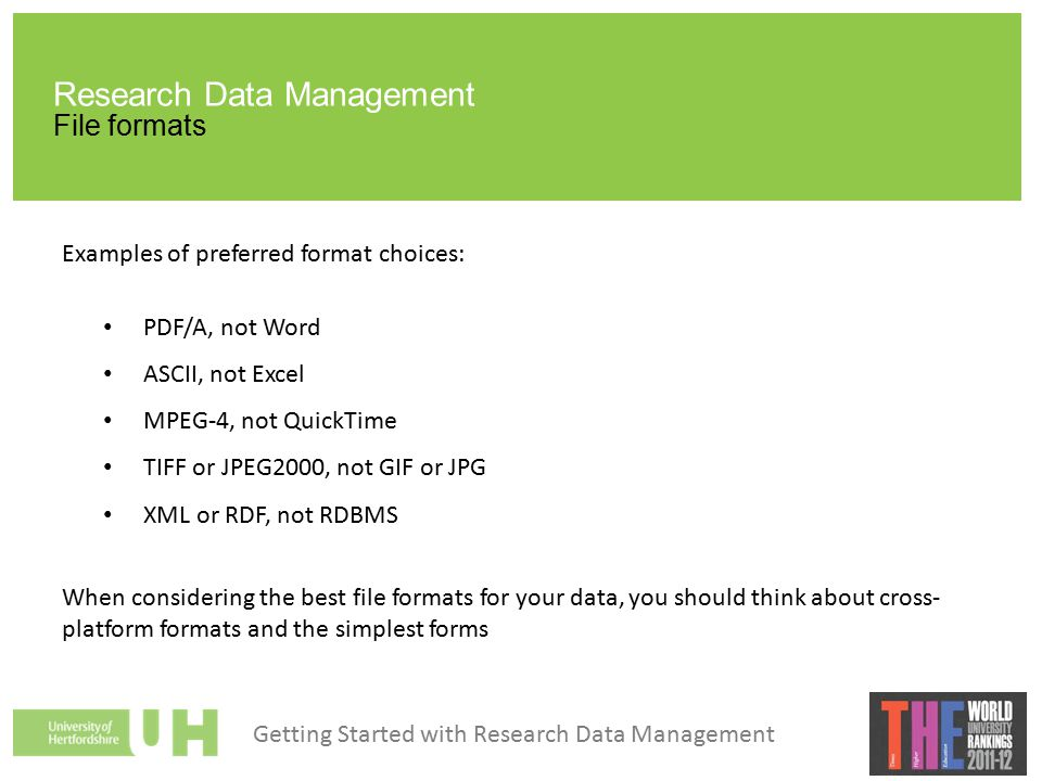 Research Data Management File formats Examples of preferred format choices: PDF/A, not Word ASCII, not Excel MPEG-4, not QuickTime TIFF or JPEG2000, not GIF or JPG XML or RDF, not RDBMS When considering the best file formats for your data, you should think about cross- platform formats and the simplest forms Getting Started with Research Data Management
