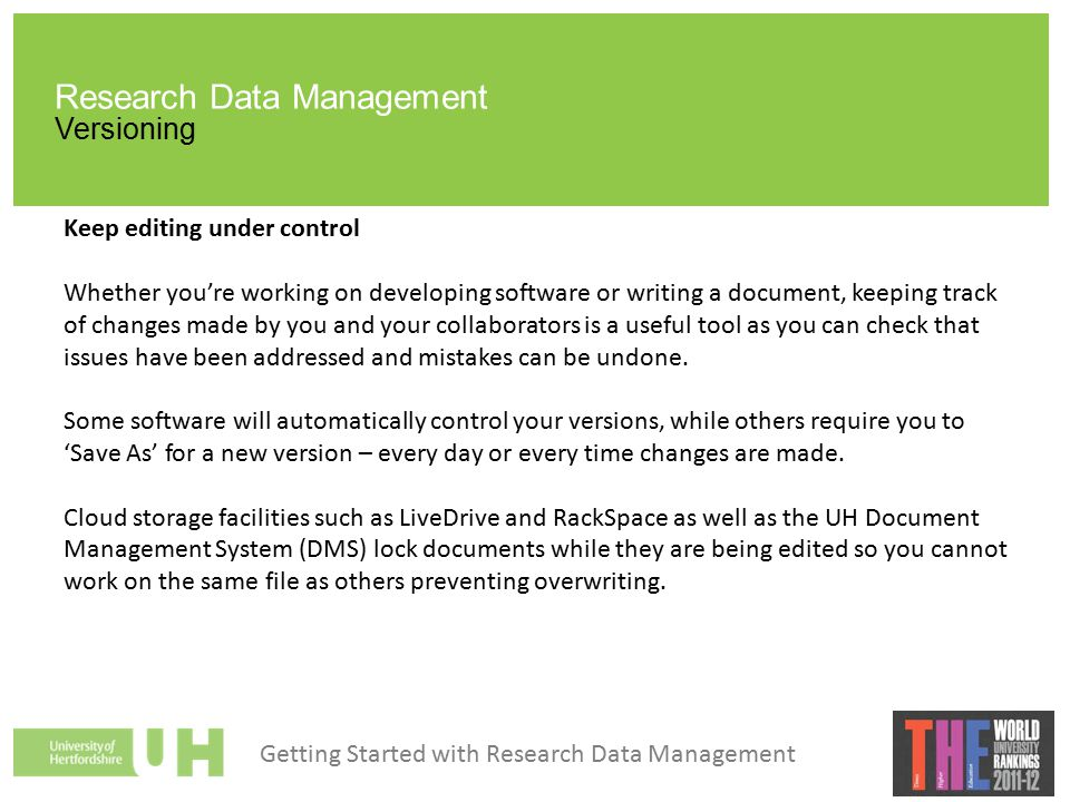 Research Data Management Versioning Keep editing under control Whether you're working on developing software or writing a document, keeping track of changes made by you and your collaborators is a useful tool as you can check that issues have been addressed and mistakes can be undone.