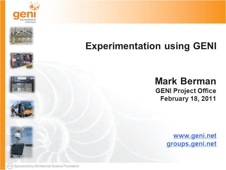 Sponsored by the National Science Foundation Experimentation using GENI Mark Berman GENI Project Office February 18, 2011 www.geni.net groups.geni.net