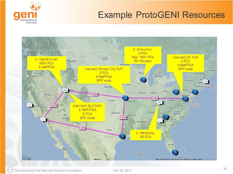 Sponsored by the National Science Foundation 19 Feb 18, 2011 Example ProtoGENI Resources U. Utah/Emulab: 600+ PCs 6 netFPGA U. Utah/Emulab: 600+ PCs 6
