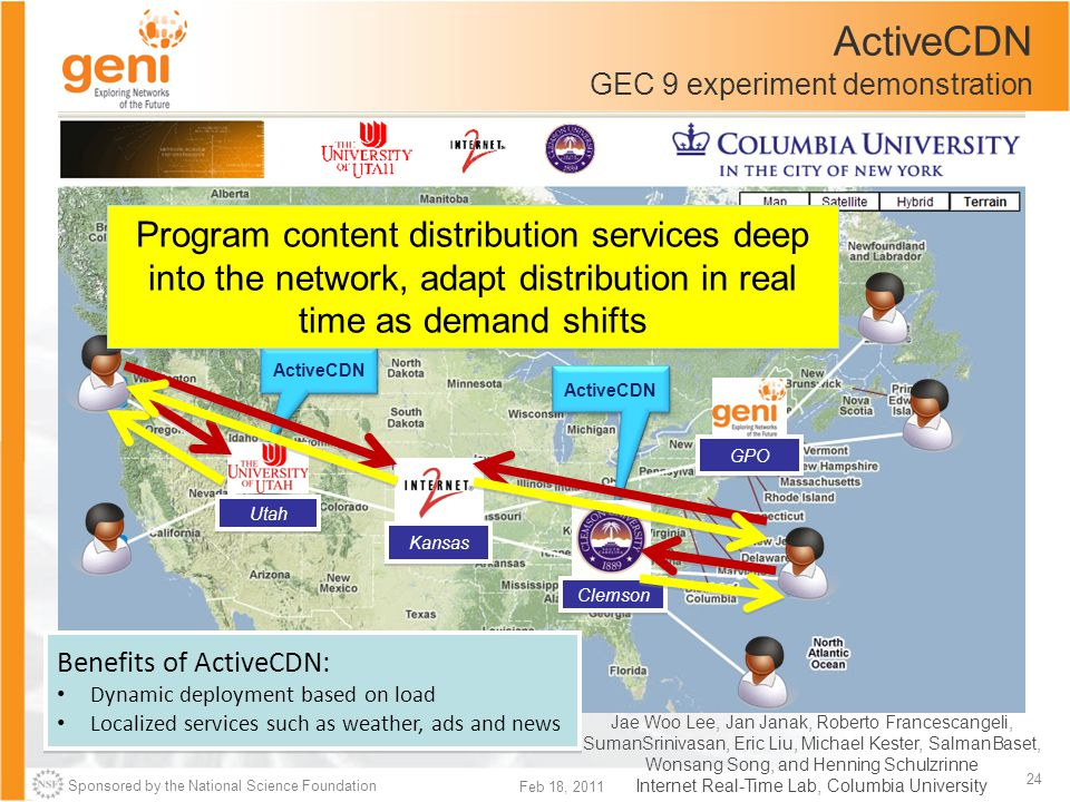 Sponsored by the National Science Foundation 24 Feb 18, 2011 ActiveCDN GEC 9 experiment demonstration ActiveCDN Kansas Utah Clemson Benefits of ActiveCDN: Dynamic deployment based on load Localized services such as weather, ads and news Benefits of ActiveCDN: Dynamic deployment based on load Localized services such as weather, ads and news GPO Jae Woo Lee, Jan Janak, Roberto Francescangeli, SumanSrinivasan, Eric Liu, Michael Kester, SalmanBaset, Wonsang Song, and Henning Schulzrinne Internet Real-Time Lab, Columbia University Program content distribution services deep into the network, adapt distribution in real time as demand shifts