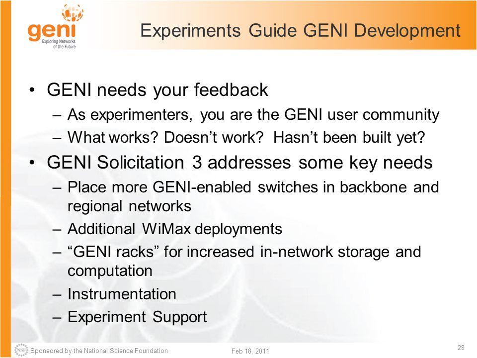 Sponsored by the National Science Foundation 28 Feb 18, 2011 Experiments Guide GENI Development GENI needs your feedback –As experimenters, you are the GENI user community –What works.