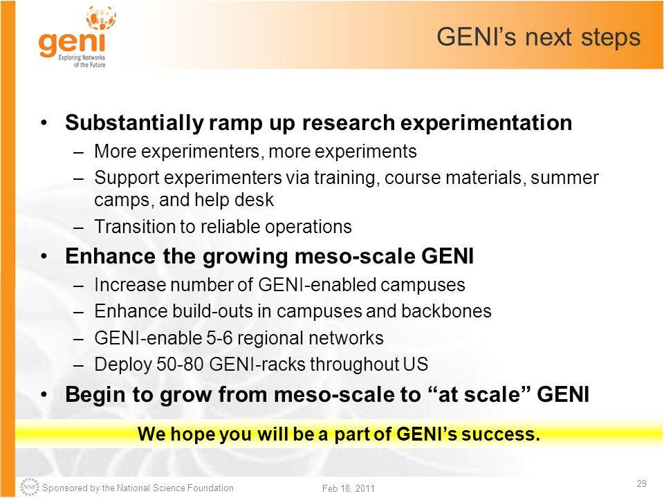 Sponsored by the National Science Foundation 29 Feb 18, 2011 GENI's next steps Substantially ramp up research experimentation –More experimenters, mor