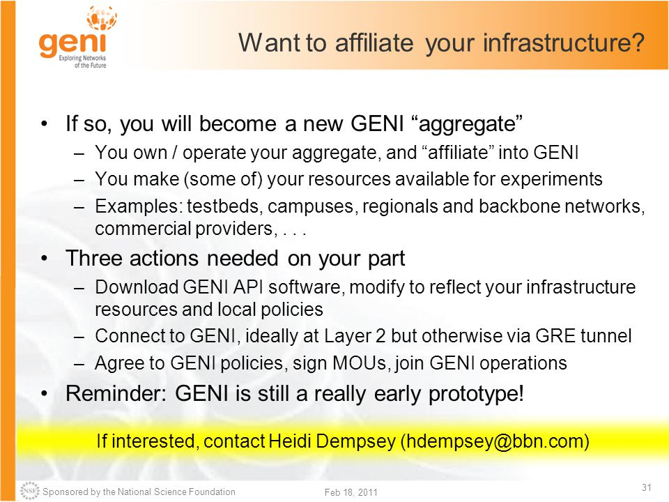 """Sponsored by the National Science Foundation 31 Feb 18, 2011 Want to affiliate your infrastructure? If so, you will become a new GENI """"aggregate"""" –You"""