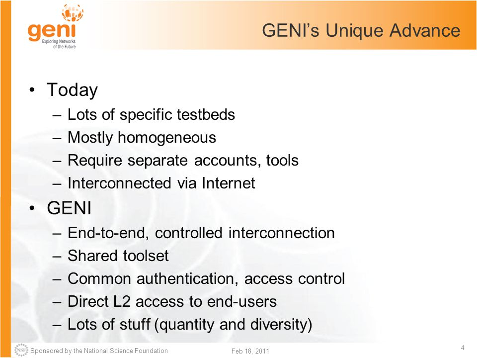 Sponsored by the National Science Foundation 4 Feb 18, 2011 GENI's Unique Advance Today –Lots of specific testbeds –Mostly homogeneous –Require separate accounts, tools –Interconnected via Internet GENI –End-to-end, controlled interconnection –Shared toolset –Common authentication, access control –Direct L2 access to end-users –Lots of stuff (quantity and diversity)