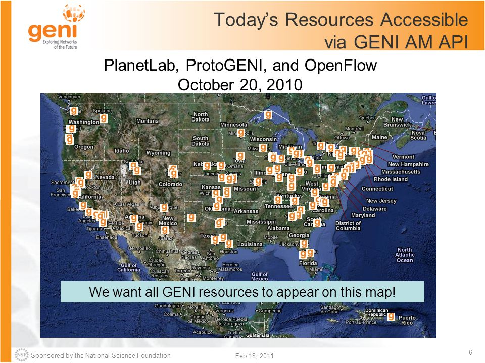 Sponsored by the National Science Foundation 6 Feb 18, 2011 PlanetLab, ProtoGENI, and OpenFlow October 20, 2010 Today's Resources Accessible via GENI