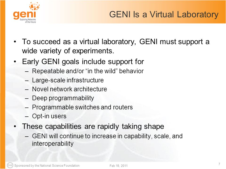 Sponsored by the National Science Foundation 7 Feb 18, 2011 GENI Is a Virtual Laboratory To succeed as a virtual laboratory, GENI must support a wide variety of experiments.