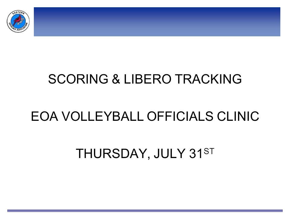 SCORING & LIBERO TRACKING EOA VOLLEYBALL OFFICIALS CLINIC THURSDAY, JULY 31 ST