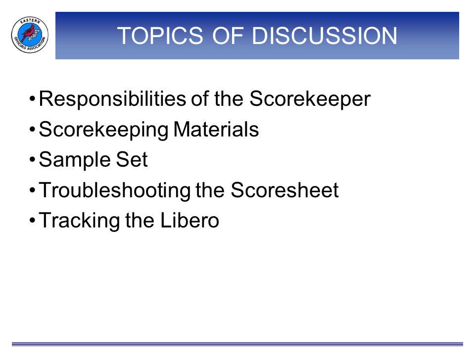 TOPICS OF DISCUSSION Responsibilities of the Scorekeeper Scorekeeping Materials Sample Set Troubleshooting the Scoresheet Tracking the Libero