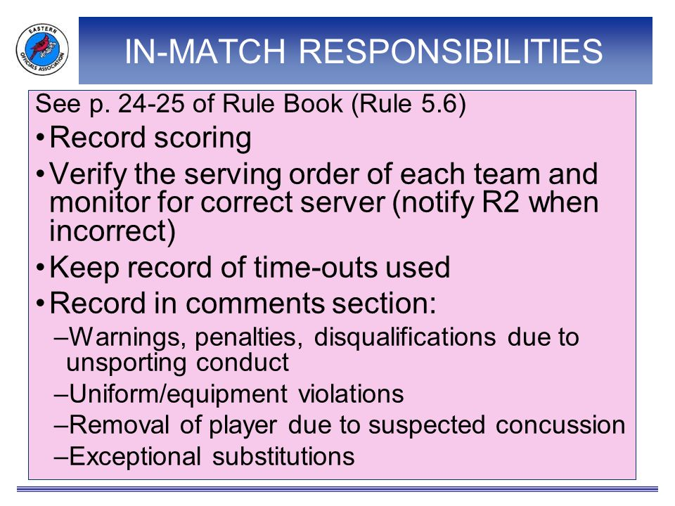 IN-MATCH RESPONSIBILITIES See p. 24-25 of Rule Book (Rule 5.6) Record scoring Verify the serving order of each team and monitor for correct server (no