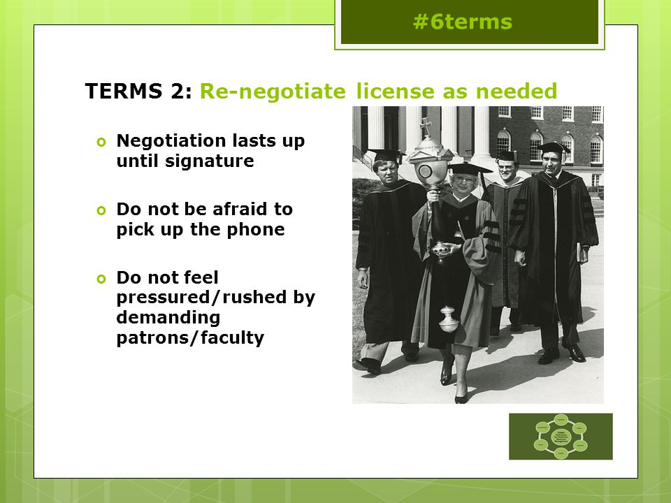 TERMS 2: Re-negotiate license as needed  Negotiation lasts up until signature  Do not be afraid to pick up the phone  Do not feel pressured/rushed by demanding patrons/faculty