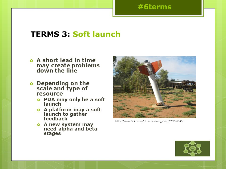 TERMS 3: Soft launch  A short lead in time may create problems down the line  Depending on the scale and type of resource  PDA may only be a soft launch  A platform may a soft launch to gather feedback  A new system may need alpha and beta stages http://www.flickr.com/photos/seven_resist/7522567846/